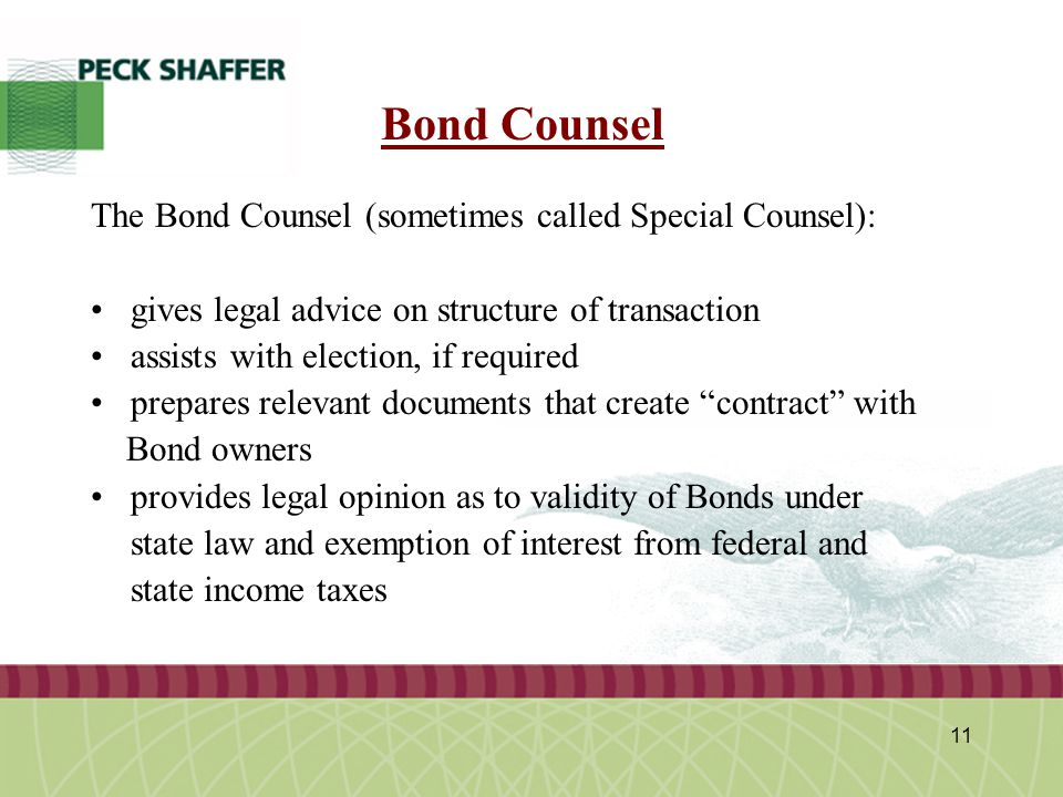 Peck, Shaffer & Williams LLP 11 Bond Counsel The Bond Counsel (sometimes called Special Counsel): gives legal advice on structure of transaction assis