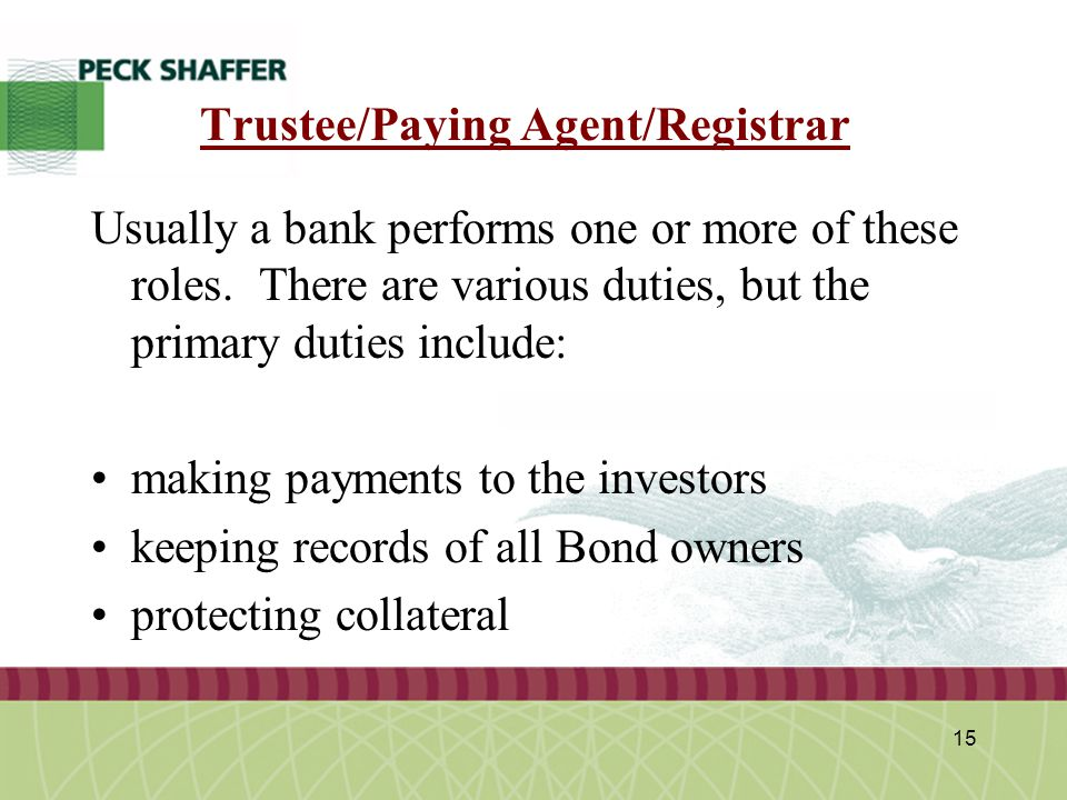 Peck, Shaffer & Williams LLP 15 Trustee/Paying Agent/Registrar Usually a bank performs one or more of these roles. There are various duties, but the p
