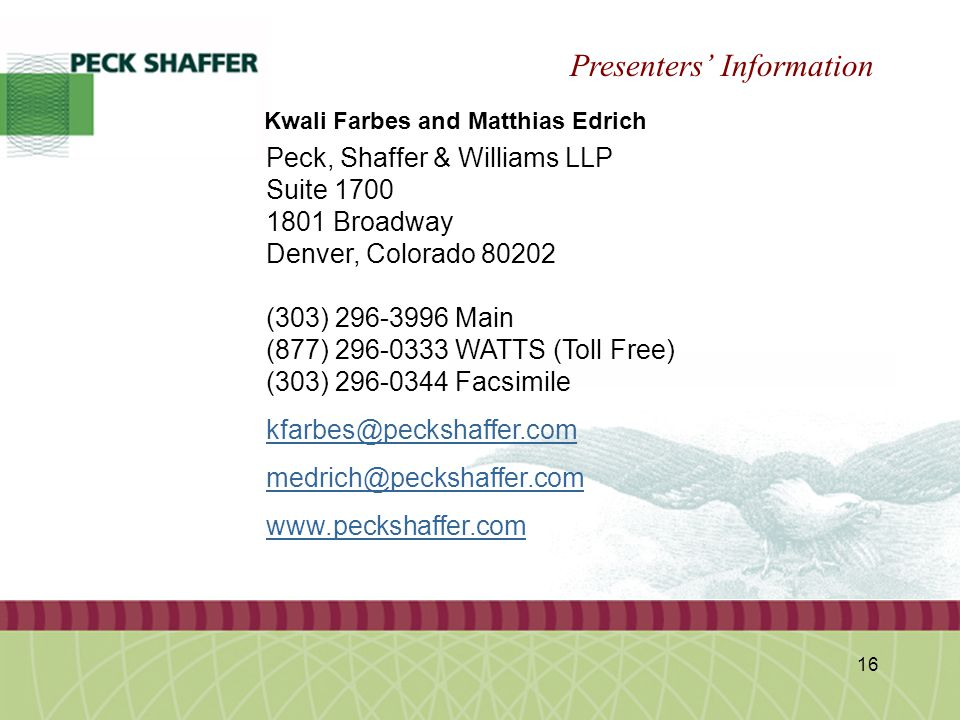 Peck, Shaffer & Williams LLP 16 Kwali Farbes and Matthias Edrich Presenters' Information Peck, Shaffer & Williams LLP Suite 1700 1801 Broadway Denver, Colorado 80202 (303) 296-3996 Main (877) 296-0333 WATTS (Toll Free) (303) 296-0344 Facsimile kfarbes@peckshaffer.com medrich@peckshaffer.com www.peckshaffer.com