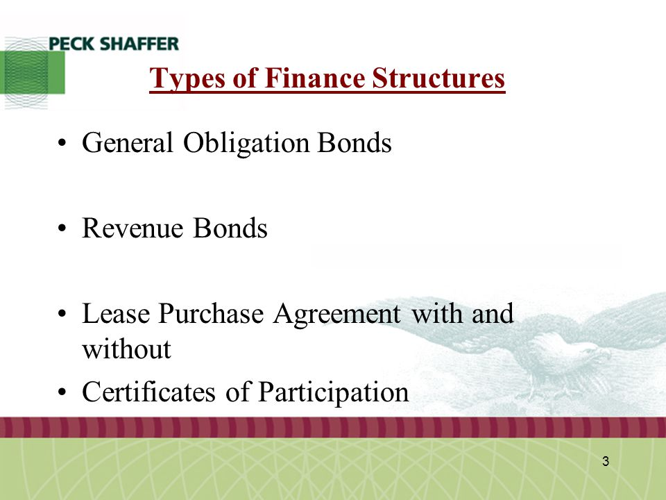 Peck, Shaffer & Williams LLP 3 Types of Finance Structures General Obligation Bonds Revenue Bonds Lease Purchase Agreement with and without Certificat