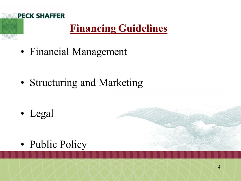 Peck, Shaffer & Williams LLP 4 Financing Guidelines Financial Management Structuring and Marketing Legal Public Policy