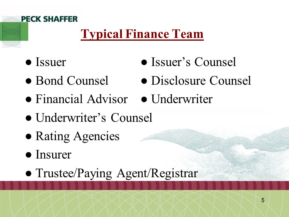 Peck, Shaffer & Williams LLP 5 Typical Finance Team ● Issuer ● Issuer's Counsel ● Bond Counsel● Disclosure Counsel ● Financial Advisor● Underwriter ●