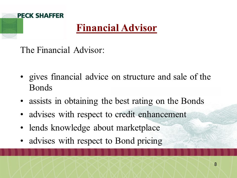 Peck, Shaffer & Williams LLP 8 Financial Advisor The Financial Advisor: gives financial advice on structure and sale of the Bonds assists in obtaining the best rating on the Bonds advises with respect to credit enhancement lends knowledge about marketplace advises with respect to Bond pricing