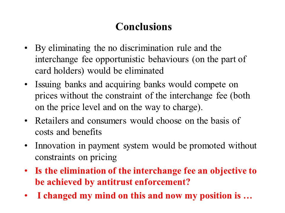Conclusions By eliminating the no discrimination rule and the interchange fee opportunistic behaviours (on the part of card holders) would be eliminated Issuing banks and acquiring banks would compete on prices without the constraint of the interchange fee (both on the price level and on the way to charge).