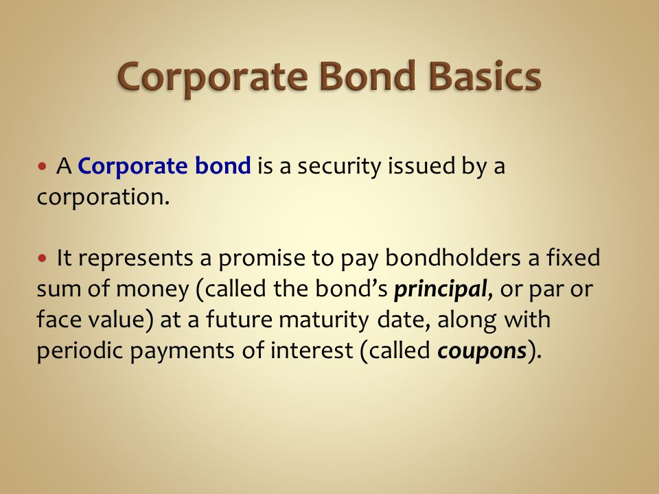 A Corporate bond is a security issued by a corporation. It represents a promise to pay bondholders a fixed sum of money (called the bond's principal,