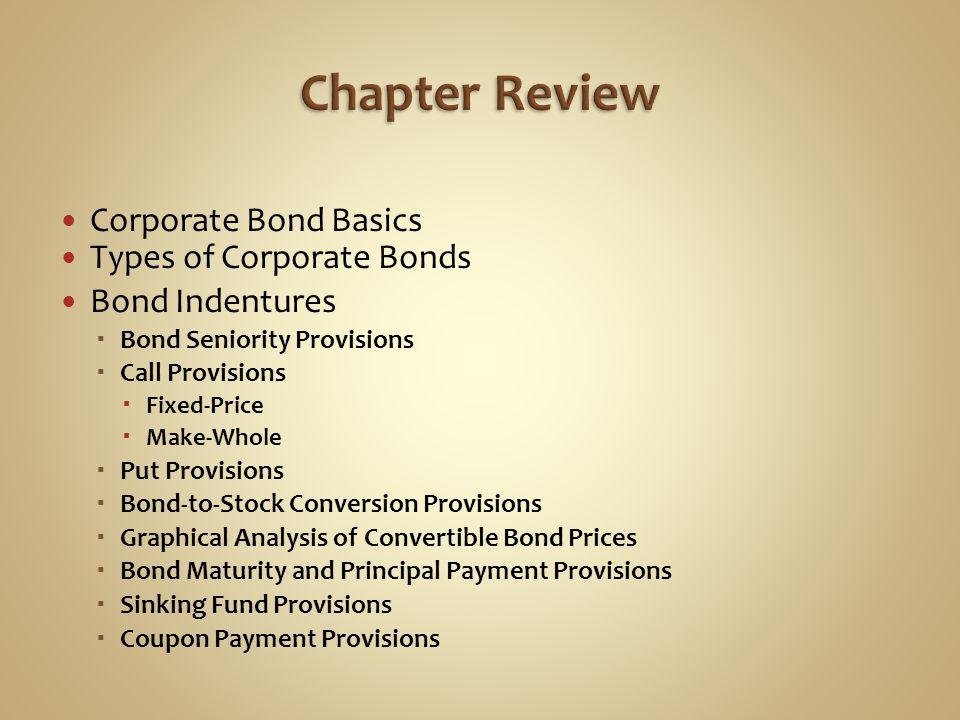 Corporate Bond Basics Types of Corporate Bonds Bond Indentures  Bond Seniority Provisions  Call Provisions  Fixed-Price  Make-Whole  Put Provisio