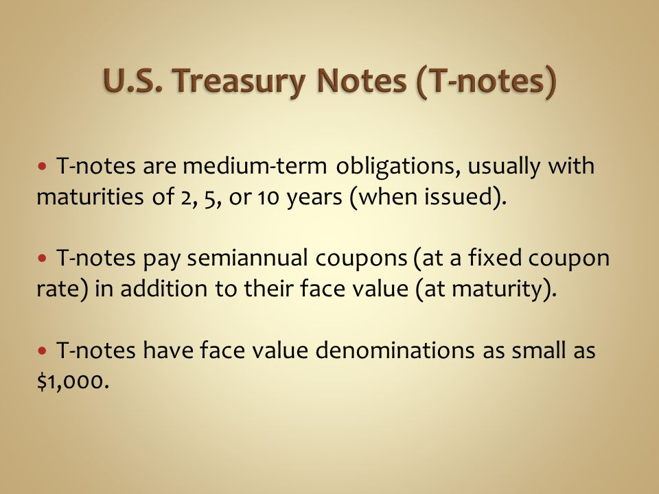 T-notes are medium-term obligations, usually with maturities of 2, 5, or 10 years (when issued). T-notes pay semiannual coupons (at a fixed coupon rat
