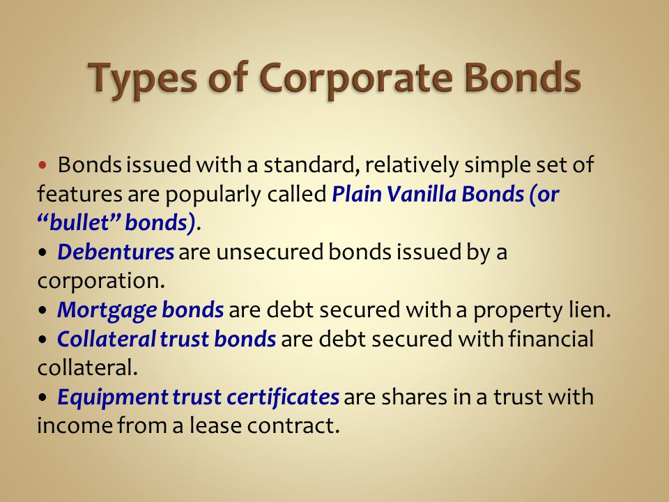 "Bonds issued with a standard, relatively simple set of features are popularly called Plain Vanilla Bonds (or ""bullet"" bonds). Debentures are unsecured"