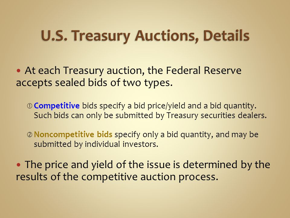 At each Treasury auction, the Federal Reserve accepts sealed bids of two types.  Competitive bids specify a bid price/yield and a bid quantity. Such