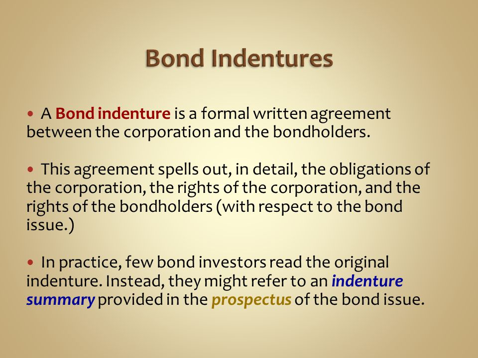 A Bond indenture is a formal written agreement between the corporation and the bondholders. This agreement spells out, in detail, the obligations of t