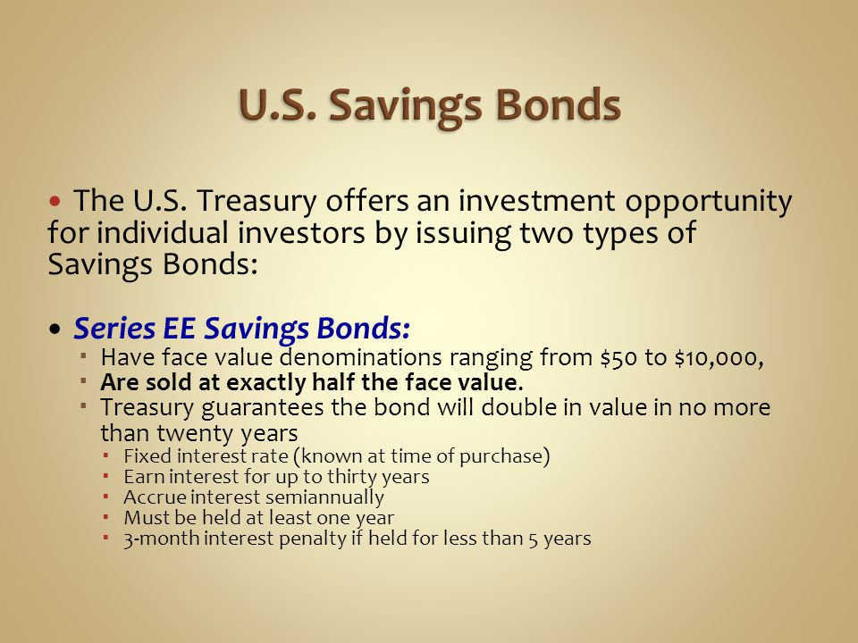 The U.S. Treasury offers an investment opportunity for individual investors by issuing two types of Savings Bonds: Series EE Savings Bonds:  Have fac