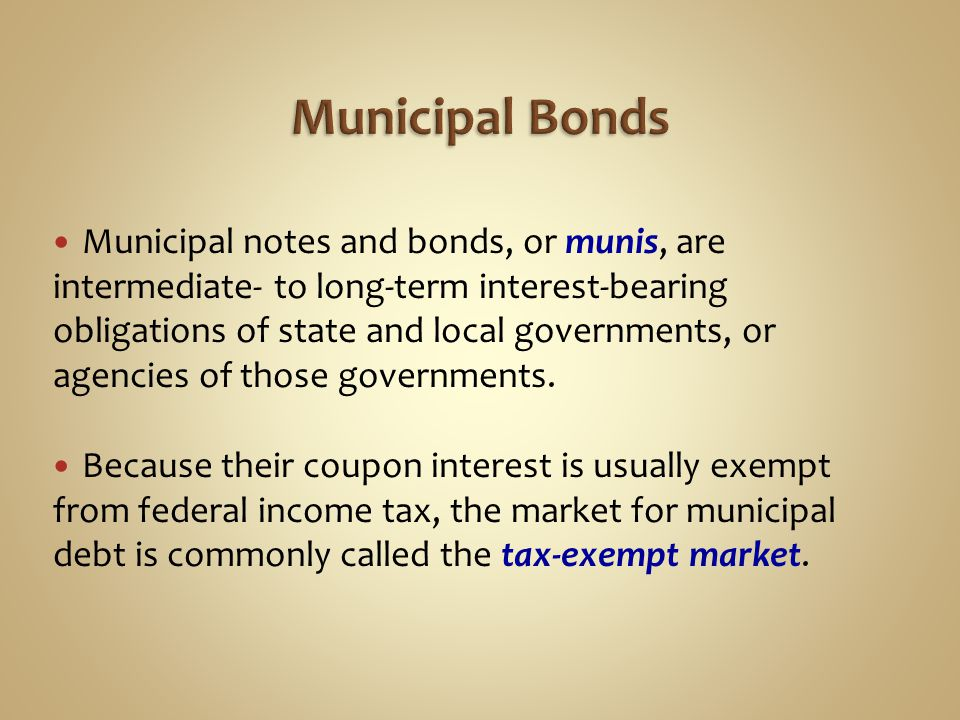 Municipal notes and bonds, or munis, are intermediate- to long-term interest-bearing obligations of state and local governments, or agencies of those