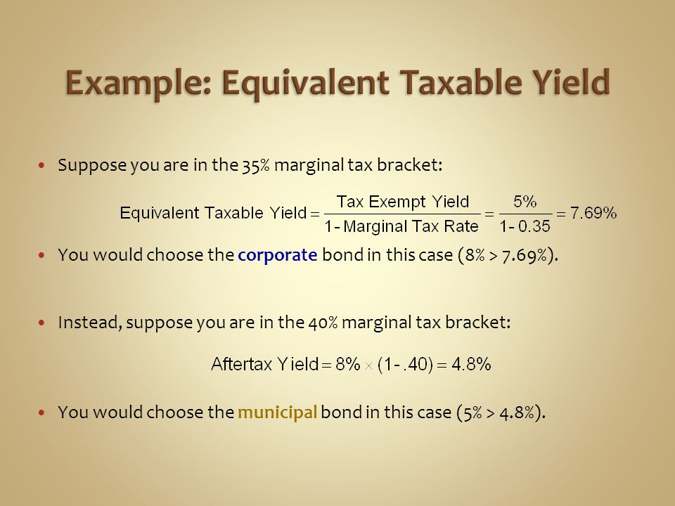 Suppose you are in the 35% marginal tax bracket: You would choose the corporate bond in this case (8% > 7.69%). Instead, suppose you are in the 40% ma