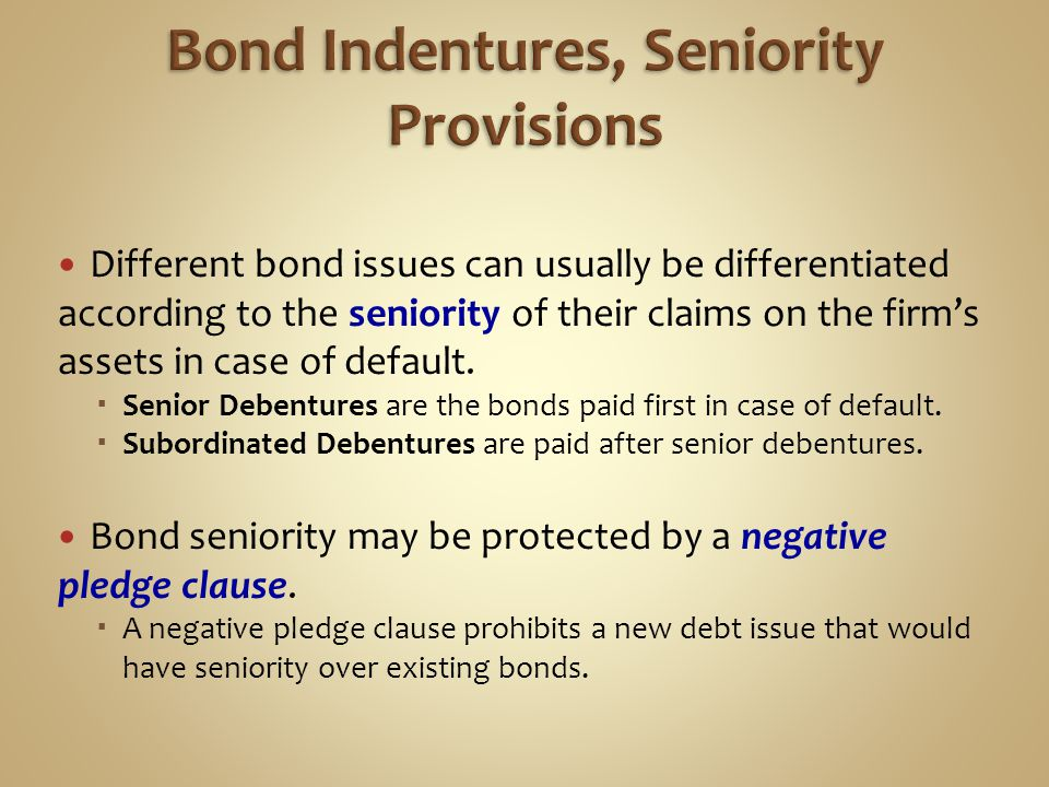 Different bond issues can usually be differentiated according to the seniority of their claims on the firm's assets in case of default.  Senior Deben