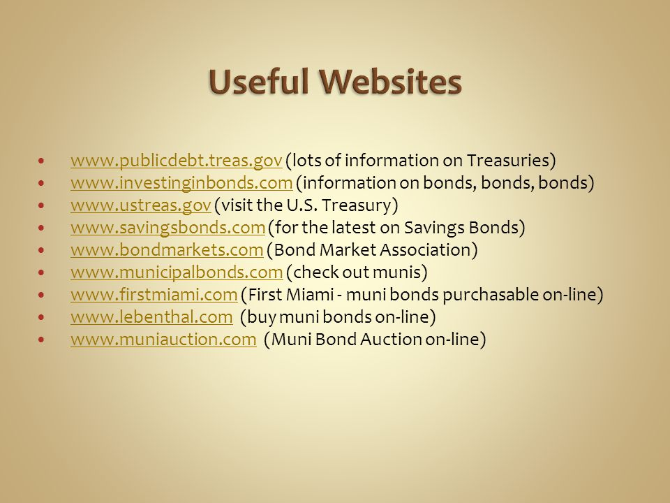 www.publicdebt.treas.gov (lots of information on Treasuries) www.publicdebt.treas.gov www.investinginbonds.com (information on bonds, bonds, bonds) ww