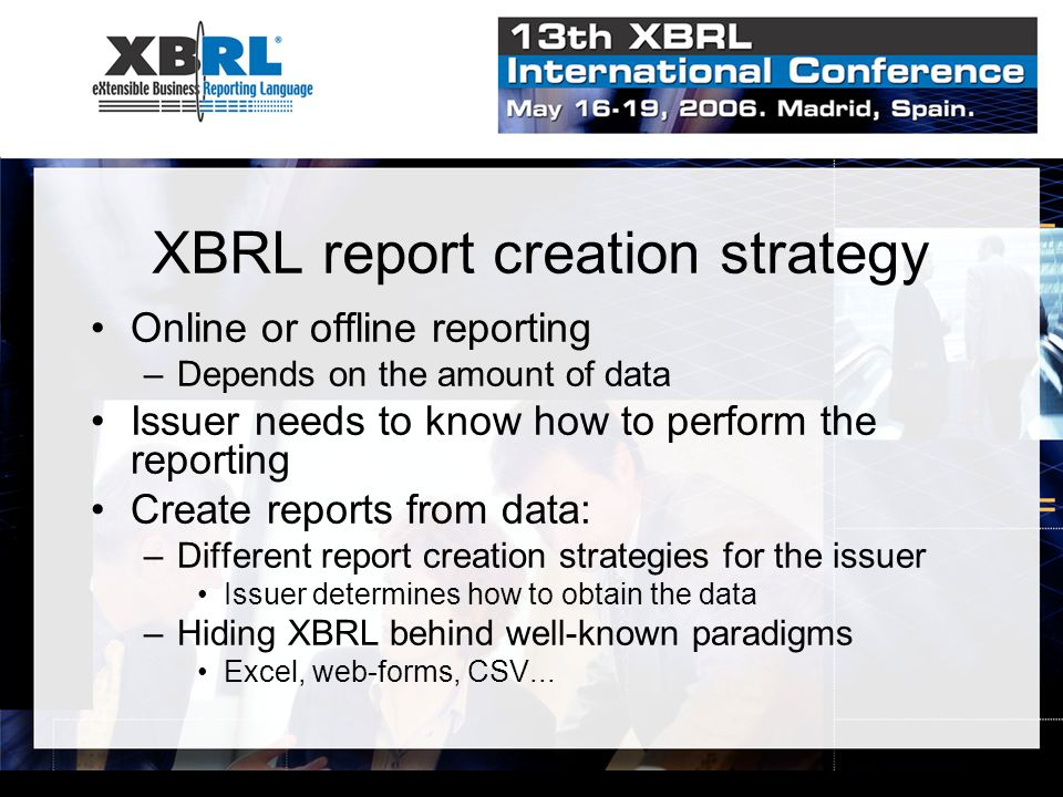 XBRL report creation strategy Online or offline reporting –Depends on the amount of data Issuer needs to know how to perform the reporting Create reports from data: –Different report creation strategies for the issuer Issuer determines how to obtain the data –Hiding XBRL behind well-known paradigms Excel, web-forms, CSV...