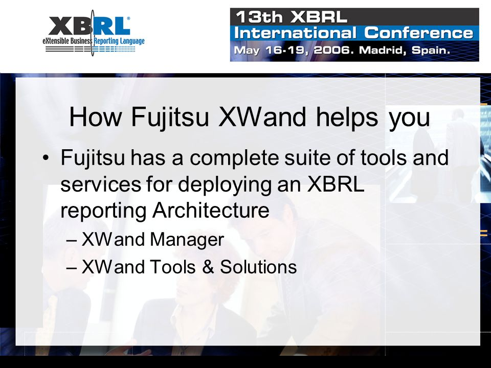 How Fujitsu XWand helps you Fujitsu has a complete suite of tools and services for deploying an XBRL reporting Architecture –XWand Manager –XWand Tools & Solutions