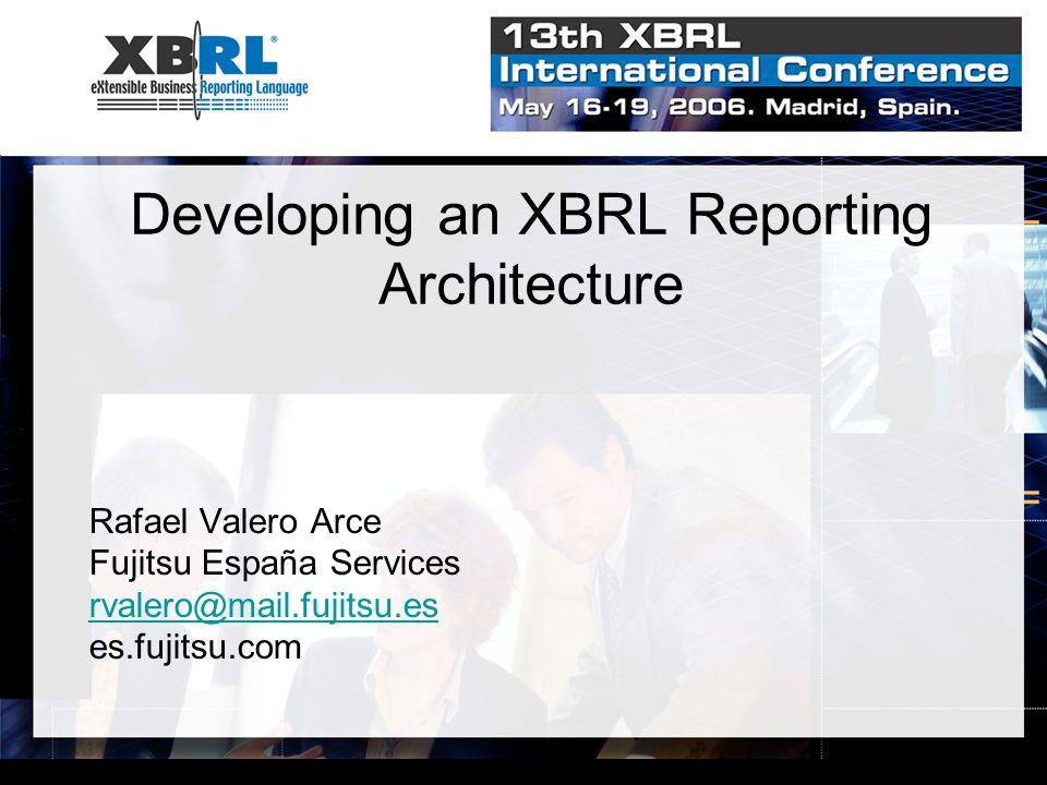 Developing an XBRL Reporting Architecture Rafael Valero Arce Fujitsu España Services rvalero@mail.fujitsu.es es.fujitsu.com