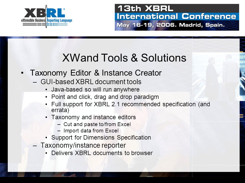 XWand Tools & Solutions Taxonomy Editor & Instance Creator –GUI-based XBRL document tools Java-based so will run anywhere Point and click, drag and drop paradigm Full support for XBRL 2.1 recommended specification (and errata) Taxonomy and instance editors –Cut and paste to/from Excel –Import data from Excel Support for Dimensions Specification –Taxonomy/instance reporter Delivers XBRL documents to browser