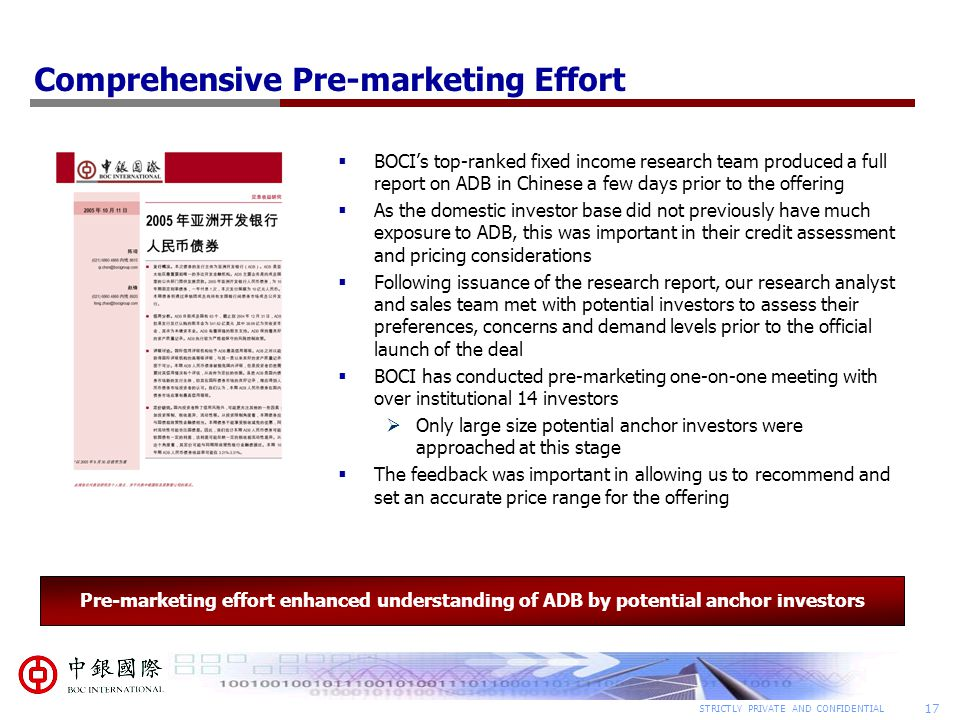 17 STRICTLY PRIVATE AND CONFIDENTIAL Comprehensive Pre-marketing Effort  BOCI's top-ranked fixed income research team produced a full report on ADB in Chinese a few days prior to the offering  As the domestic investor base did not previously have much exposure to ADB, this was important in their credit assessment and pricing considerations  Following issuance of the research report, our research analyst and sales team met with potential investors to assess their preferences, concerns and demand levels prior to the official launch of the deal  BOCI has conducted pre-marketing one-on-one meeting with over institutional 14 investors  Only large size potential anchor investors were approached at this stage  The feedback was important in allowing us to recommend and set an accurate price range for the offering Pre-marketing effort enhanced understanding of ADB by potential anchor investors