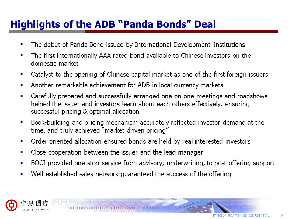 3 STRICTLY PRIVATE AND CONFIDENTIAL Highlights of the ADB Panda Bonds Deal  The debut of Panda Bond issued by International Development Institutions  The first internationally AAA rated bond available to Chinese investors on the domestic market  Catalyst to the opening of Chinese capital market as one of the first foreign issuers  Another remarkable achievement for ADB in local currency markets  Carefully prepared and successfully arranged one-on-one meetings and roadshows helped the issuer and investors learn about each others effectively, ensuring successful pricing & optimal allocation  Book-building and pricing mechanism accurately reflected investor demand at the time, and truly achieved market driven pricing  Order oriented allocation ensured bonds are held by real interested investors  Close cooperation between the issuer and the lead manager  BOCI provided one-stop service from advisory, underwriting, to post-offering support  Well-established sales network guaranteed the success of the offering