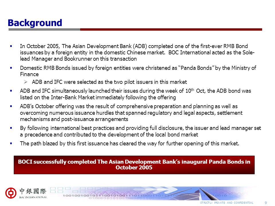 9 STRICTLY PRIVATE AND CONFIDENTIAL Background  In October 2005, The Asian Development Bank (ADB) completed one of the first-ever RMB Bond issuances by a foreign entity in the domestic Chinese market.