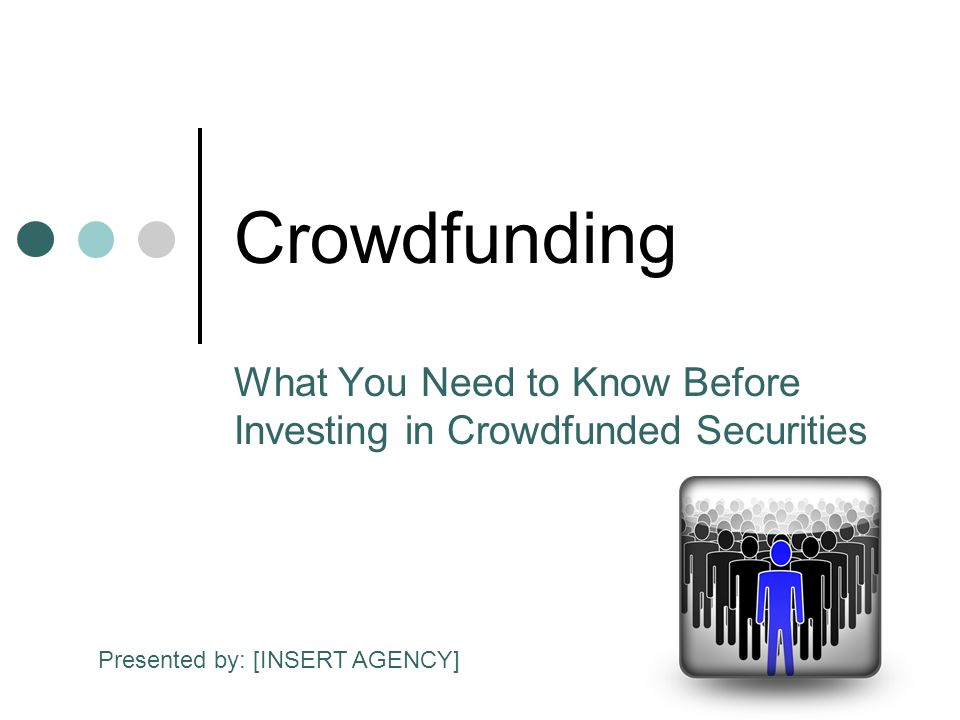 Crowdfunding What You Need to Know Before Investing in Crowdfunded Securities Presented by: [INSERT AGENCY]