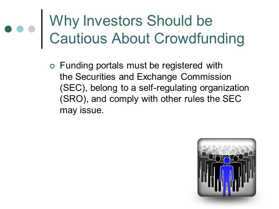 Funding portals must be registered with the Securities and Exchange Commission (SEC), belong to a self-regulating organization (SRO), and comply with other rules the SEC may issue.