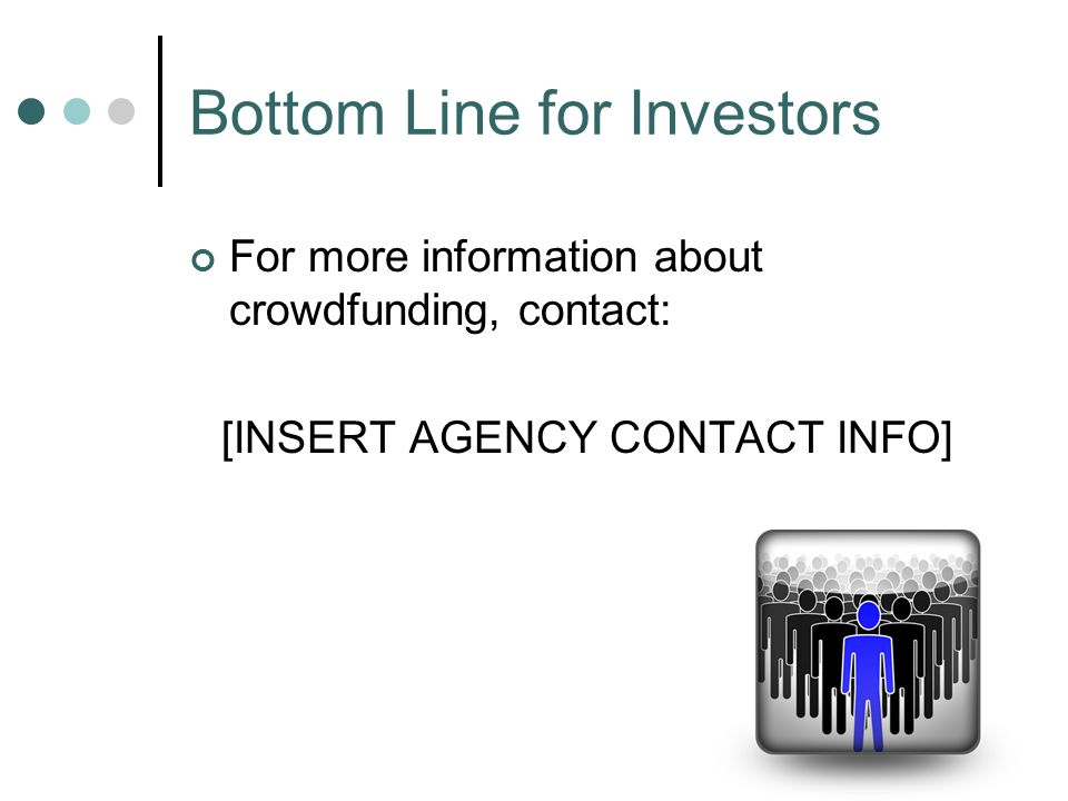 For more information about crowdfunding, contact: [INSERT AGENCY CONTACT INFO] Bottom Line for Investors