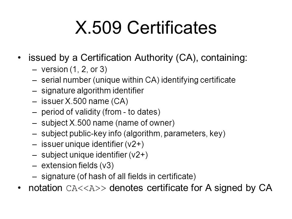 X.509 Certificates issued by a Certification Authority (CA), containing: –version (1, 2, or 3) –serial number (unique within CA) identifying certificate –signature algorithm identifier –issuer X.500 name (CA) –period of validity (from - to dates) –subject X.500 name (name of owner) –subject public-key info (algorithm, parameters, key) –issuer unique identifier (v2+) –subject unique identifier (v2+) –extension fields (v3) –signature (of hash of all fields in certificate) notation CA > denotes certificate for A signed by CA
