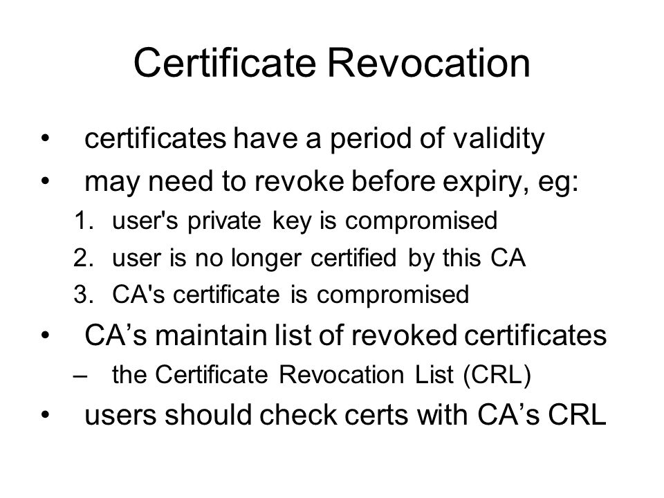 Certificate Revocation certificates have a period of validity may need to revoke before expiry, eg: 1.user s private key is compromised 2.user is no longer certified by this CA 3.CA s certificate is compromised CA's maintain list of revoked certificates –the Certificate Revocation List (CRL) users should check certs with CA's CRL