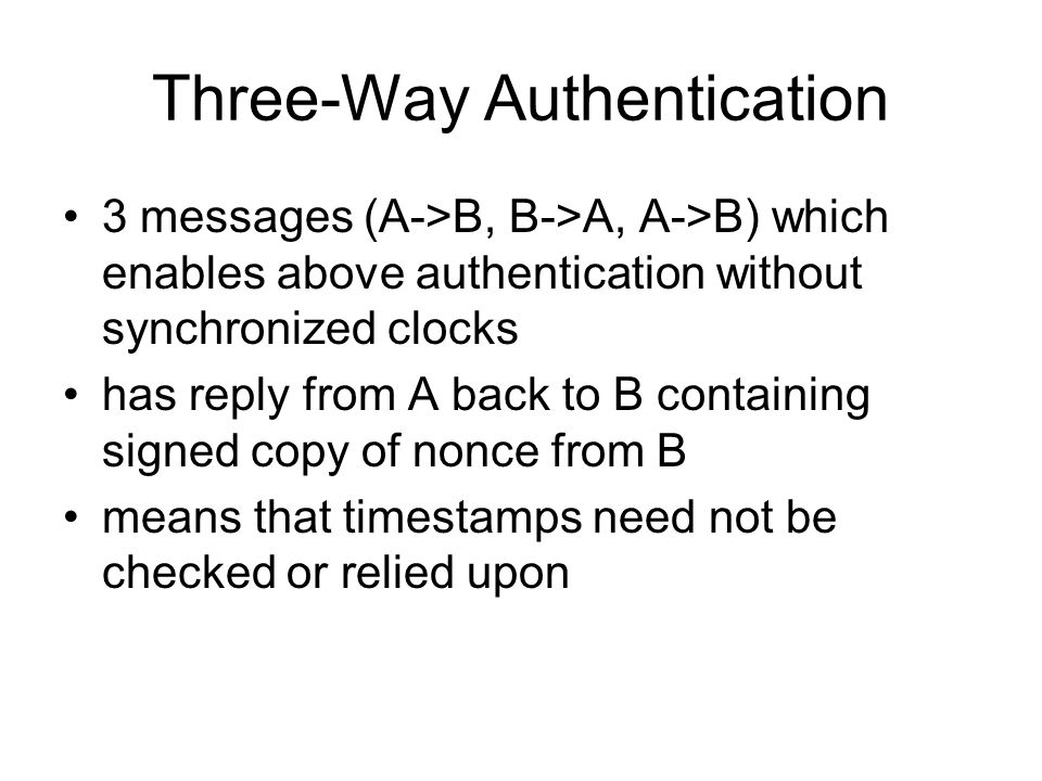 Three-Way Authentication 3 messages (A->B, B->A, A->B) which enables above authentication without synchronized clocks has reply from A back to B containing signed copy of nonce from B means that timestamps need not be checked or relied upon