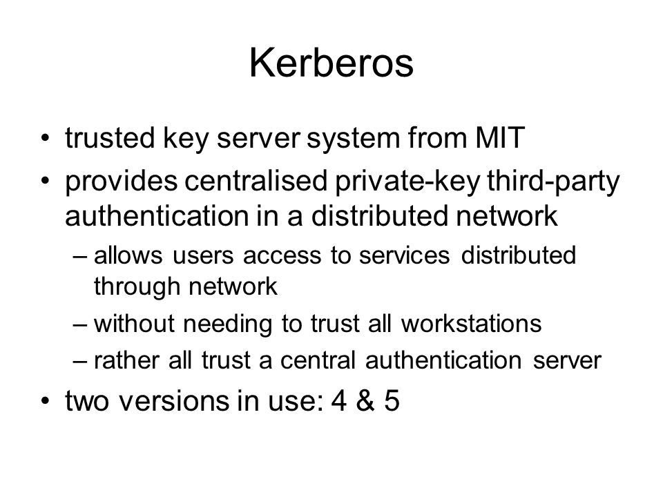 Kerberos trusted key server system from MIT provides centralised private-key third-party authentication in a distributed network –allows users access to services distributed through network –without needing to trust all workstations –rather all trust a central authentication server two versions in use: 4 & 5