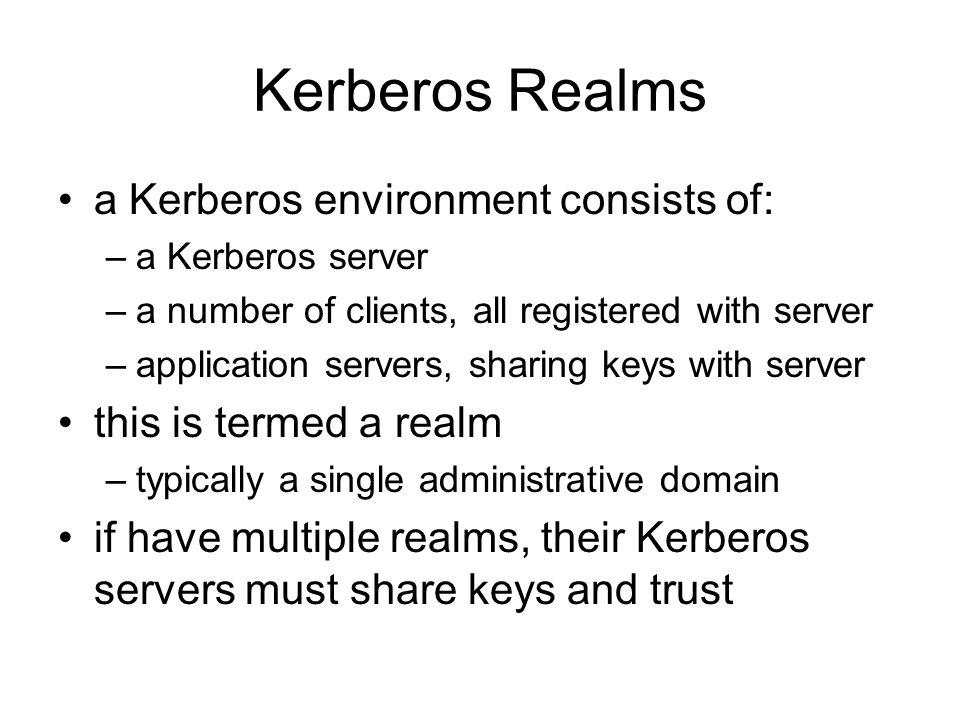Kerberos Realms a Kerberos environment consists of: –a Kerberos server –a number of clients, all registered with server –application servers, sharing keys with server this is termed a realm –typically a single administrative domain if have multiple realms, their Kerberos servers must share keys and trust