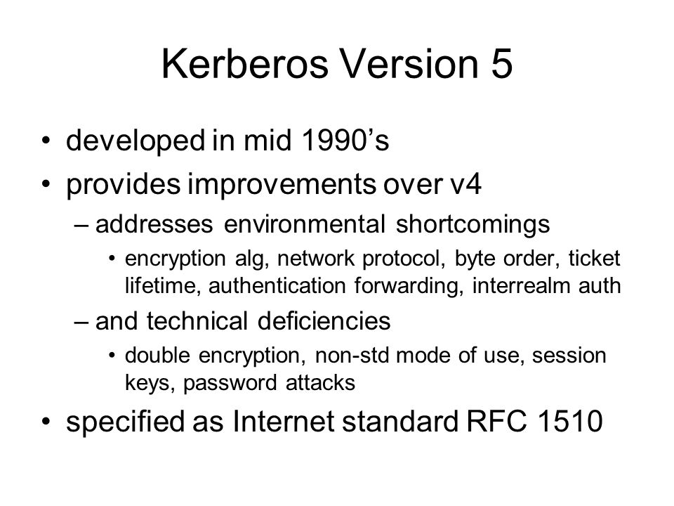 Kerberos Version 5 developed in mid 1990's provides improvements over v4 –addresses environmental shortcomings encryption alg, network protocol, byte order, ticket lifetime, authentication forwarding, interrealm auth –and technical deficiencies double encryption, non-std mode of use, session keys, password attacks specified as Internet standard RFC 1510