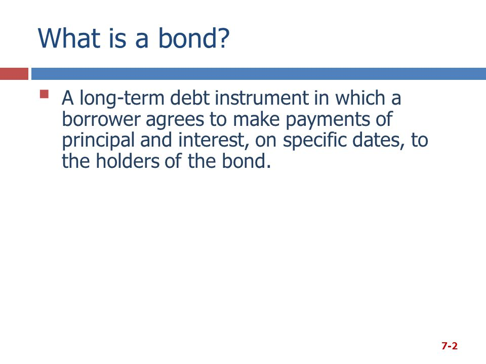 What is a bond?  A long-term debt instrument in which a borrower agrees to make payments of principal and interest, on specific dates, to the holders