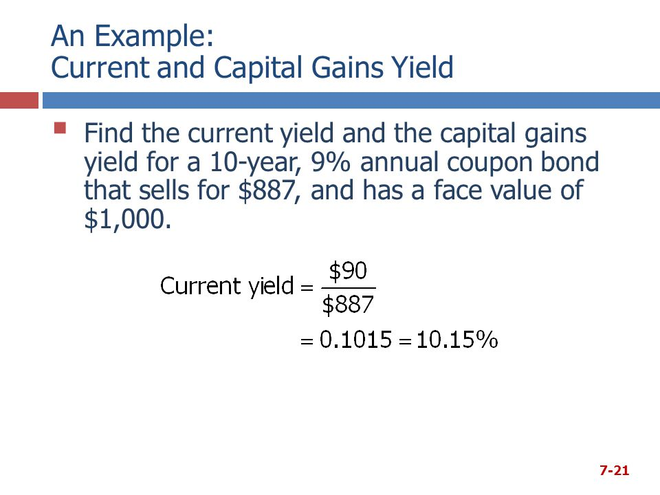 An Example: Current and Capital Gains Yield  Find the current yield and the capital gains yield for a 10-year, 9% annual coupon bond that sells for $