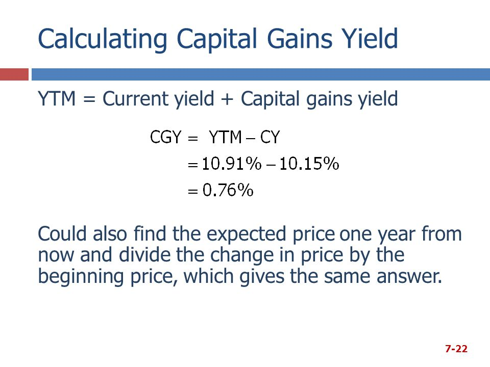 Calculating Capital Gains Yield YTM = Current yield + Capital gains yield Could also find the expected price one year from now and divide the change i