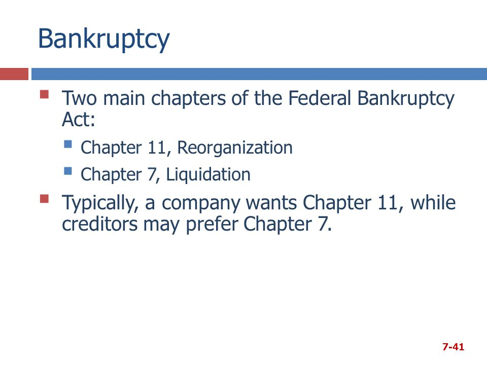 Bankruptcy  Two main chapters of the Federal Bankruptcy Act:  Chapter 11, Reorganization  Chapter 7, Liquidation  Typically, a company wants Chapt