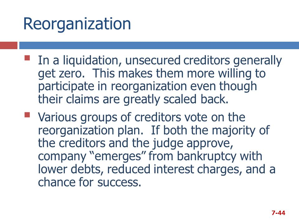 Reorganization  In a liquidation, unsecured creditors generally get zero. This makes them more willing to participate in reorganization even though t