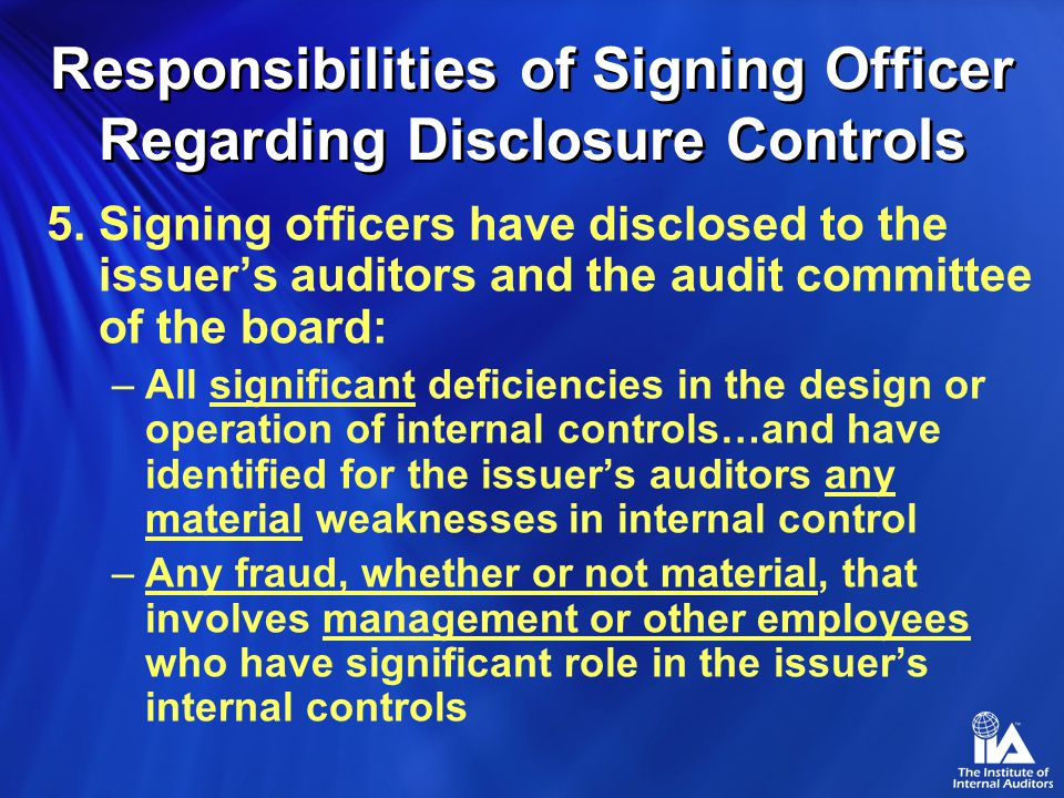 5.Signing officers have disclosed to the issuer's auditors and the audit committee of the board: –All significant deficiencies in the design or operation of internal controls…and have identified for the issuer's auditors any material weaknesses in internal control –Any fraud, whether or not material, that involves management or other employees who have significant role in the issuer's internal controls Responsibilities of Signing Officer Regarding Disclosure Controls