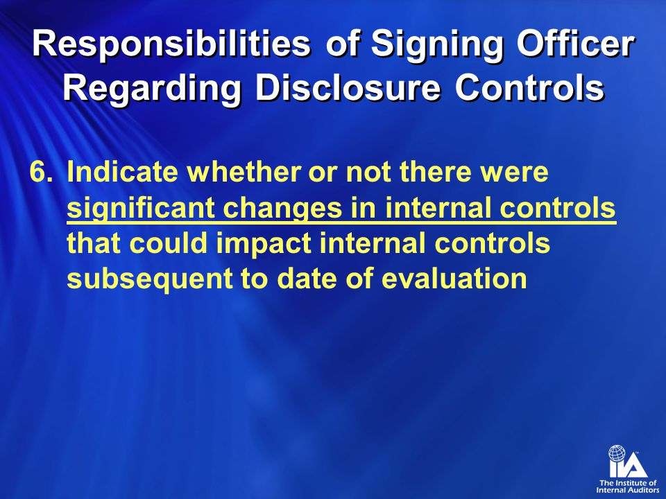 6.Indicate whether or not there were significant changes in internal controls that could impact internal controls subsequent to date of evaluation Responsibilities of Signing Officer Regarding Disclosure Controls