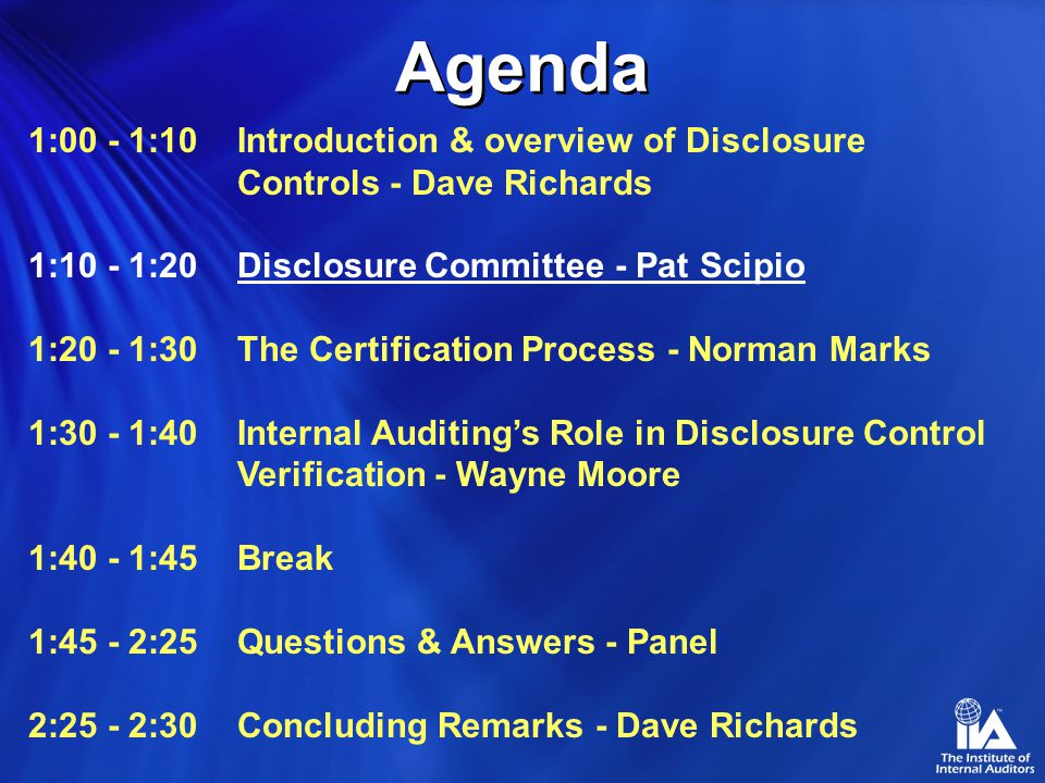 1:00 - 1:10 Introduction & overview of Disclosure Controls - Dave Richards 1:10 - 1:20Disclosure Committee - Pat Scipio 1:20 - 1:30The Certification Process - Norman Marks 1:30 - 1:40Internal Auditing's Role in Disclosure Control Verification - Wayne Moore 1:40 - 1:45Break 1:45 - 2:25Questions & Answers - Panel 2:25 - 2:30Concluding Remarks - Dave Richards Agenda
