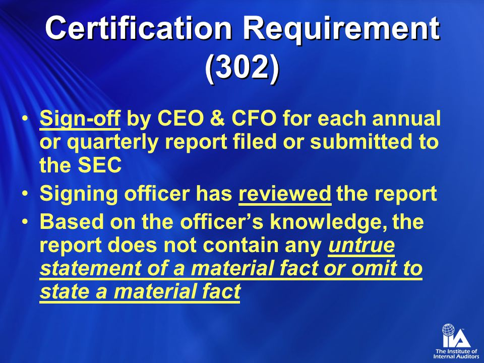 Certification Requirement (302) Sign-off by CEO & CFO for each annual or quarterly report filed or submitted to the SEC Signing officer has reviewed the report Based on the officer's knowledge, the report does not contain any untrue statement of a material fact or omit to state a material fact