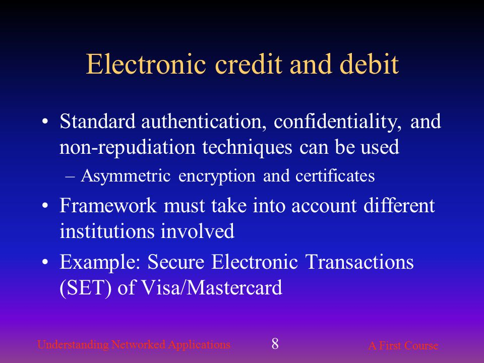 Understanding Networked Applications A First Course 8 Electronic credit and debit Standard authentication, confidentiality, and non-repudiation techniques can be used –Asymmetric encryption and certificates Framework must take into account different institutions involved Example: Secure Electronic Transactions (SET) of Visa/Mastercard