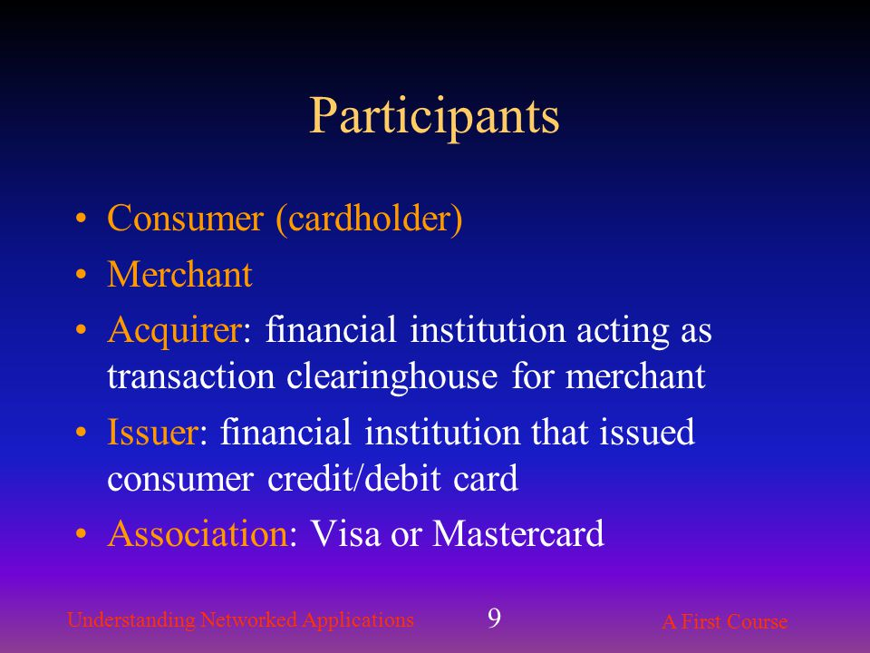 Understanding Networked Applications A First Course 9 Participants Consumer (cardholder) Merchant Acquirer: financial institution acting as transaction clearinghouse for merchant Issuer: financial institution that issued consumer credit/debit card Association: Visa or Mastercard