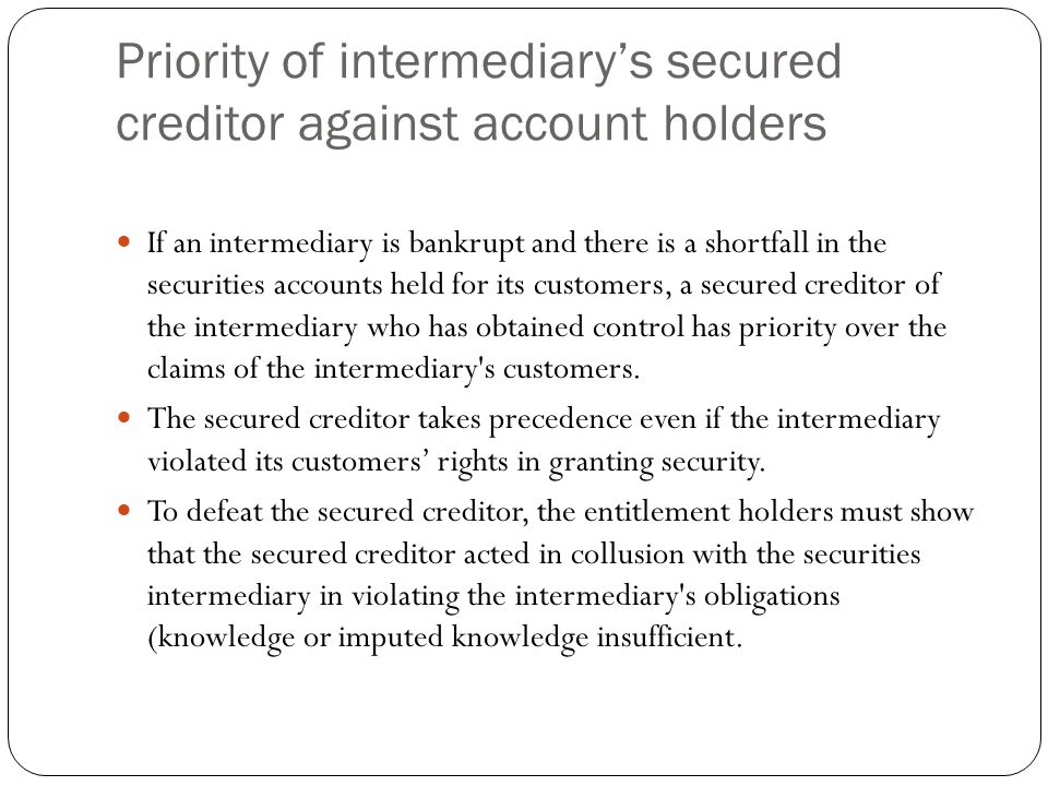 Priority of intermediary's secured creditor against account holders If an intermediary is bankrupt and there is a shortfall in the securities accounts held for its customers, a secured creditor of the intermediary who has obtained control has priority over the claims of the intermediary s customers.