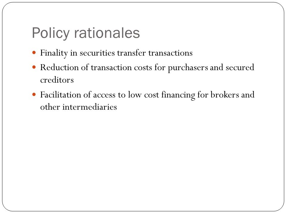 Policy rationales Finality in securities transfer transactions Reduction of transaction costs for purchasers and secured creditors Facilitation of access to low cost financing for brokers and other intermediaries