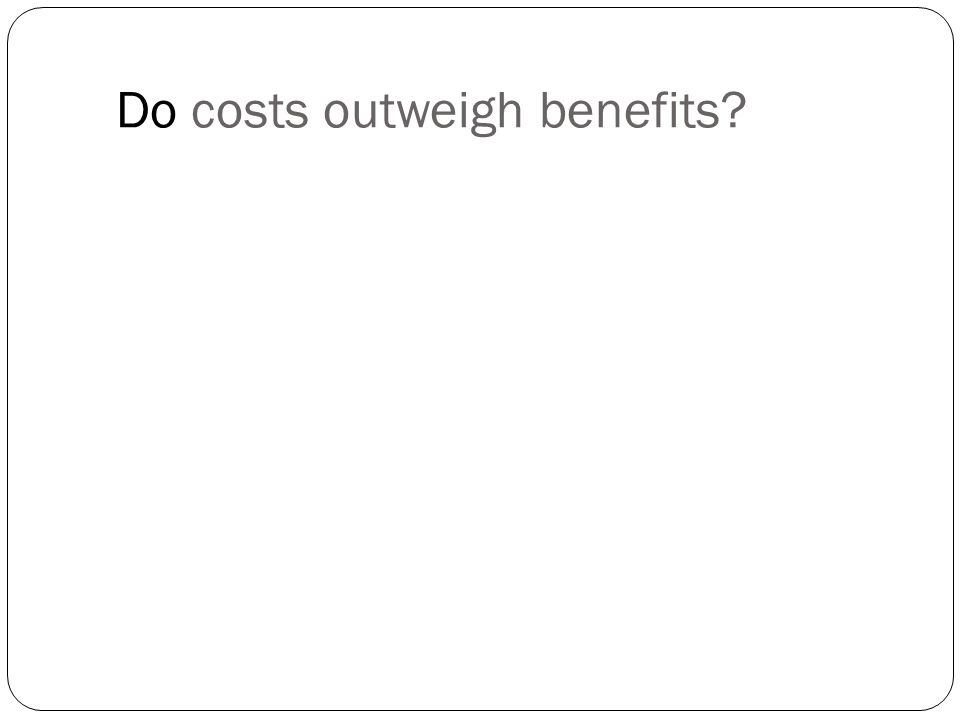 Do costs outweigh benefits
