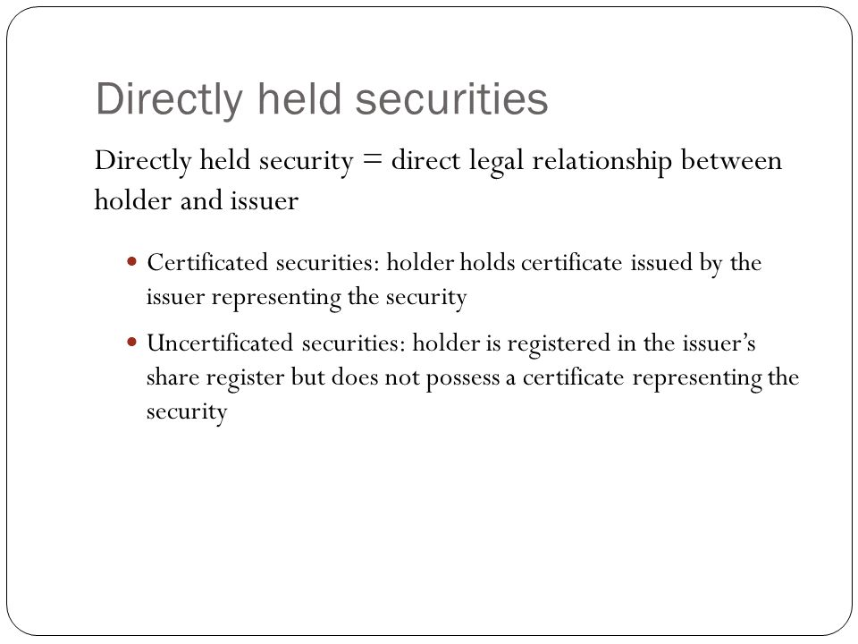 Directly held securities Directly held security = direct legal relationship between holder and issuer Certificated securities: holder holds certificate issued by the issuer representing the security Uncertificated securities: holder is registered in the issuer's share register but does not possess a certificate representing the security